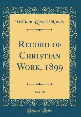 Record of Christian Work, 1899, Vol. 18 (Classic Reprint) by William Revell Moody