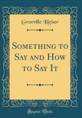 Something to Say and How to Say It (Classic Reprint) by Grenville Kleiser image