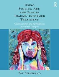 Using Stories, Art, and Play in Trauma-Informed Treatment by Pat Pernicano