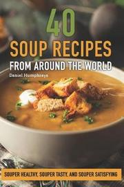 40 Soup Recipes from Around the World by Daniel Humphreys