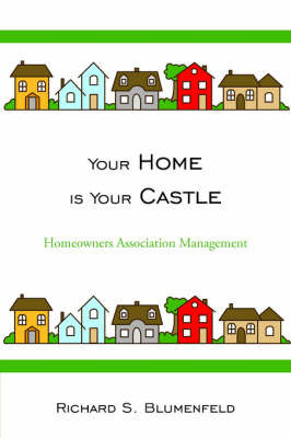 Your Home Is Your Castle: Homeowners Association Management by Richard S. Blumenfeld