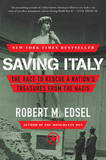 Saving Italy: The Race to Rescue a Nation's Treasures from the Nazis by Robert M Edsel
