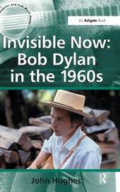 Invisible Now: Bob Dylan in the 1960s by John Hughes