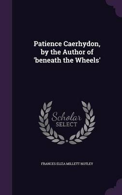 Patience Caerhydon, by the Author of 'Beneath the Wheels' by Frances Eliza Millett Notley image