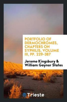 Portfolio of Dermochromes, Chapters on Syphilis, Volume III, Pp. 229-387 by Jerome Kingsbury