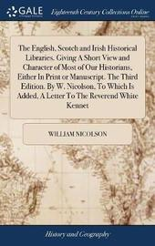 The English, Scotch and Irish Historical Libraries. Giving a Short View and Character of Most of Our Historians, Either in Print or Manuscript. the Third Edition. by W. Nicolson, to Which Is Added, a Letter to the Reverend White Kennet by William Nicolson image