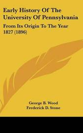 Early History of the University of Pennsylvania: From Its Origin to the Year 1827 (1896) by George B Wood