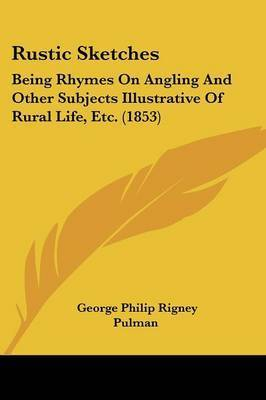 Rustic Sketches: Being Rhymes On Angling And Other Subjects Illustrative Of Rural Life, Etc. (1853) by George Philip Rigney Pulman
