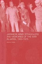 Japanese Army Stragglers and Memories of the War in Japan, 1950-75 by Beatrice Trefalt