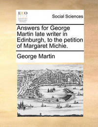 Answers for George Martin Late Writer in Edinburgh, to the Petition of Margaret Michie. by George Martin