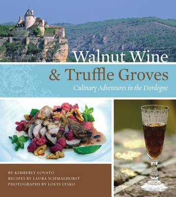 Walnut Wine and Truffle Groves: Culinary Adventures in the Dordogne by Kimberly Lovato