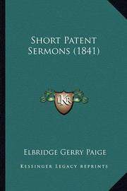 Short Patent Sermons (1841) Short Patent Sermons (1841) by Elbridge Gerry Paige