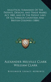 Analytical Summaries of the Patents, Designs, and Trade Marks ACT, 1883, and of the Patent Laws of All Foreign Countries and British Colonies (1884) by Alexander Melville Clark