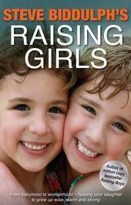 Steve Biddulph's Raising Girls: From Babyhood to Womanhood - Helping Your Daughter to Grow Up Wise, Warm and Strong by Steve Biddulph