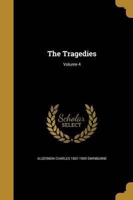 The Tragedies; Volume 4 by Algernon Charles 1837-1909 Swinburne image
