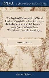 The Tryal and Condemnation of David Lindsay, a Scotch Gent, Late Secretary to the Earl of Melford, for High Treason, ... at the Queen's-Bench-Bar at Westminster, the 24th of April, 1704 by David Lindsay