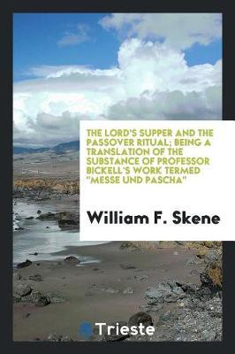 The Lord's Supper and the Passover Ritual; Being a Translation of the Substance of Professor Bickell's Work Termed Messe Und Pascha by William F Skene image