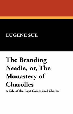 The Branding Needle, Or, the Monastery of Charolles by Eugene Sue