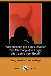 Wissenschaft Der Logik, Zweiter Teil: Die Subjektive Logik; Oder, Lehre Vom Begriff (Dodo Press) by Georg Wilhelm Friedrich Hegel