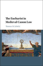 The Eucharist in Medieval Canon Law by Thomas M. Izbicki