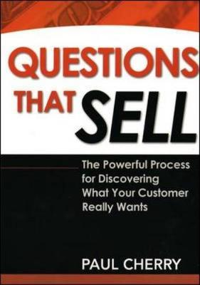 Questions That Sell: The Powerful Process for Discovering What Your Customer Really Wants by Paul Cherry