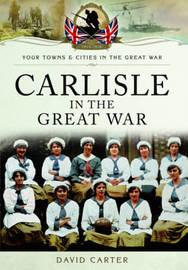 Carlisle in the Great War by David Carter