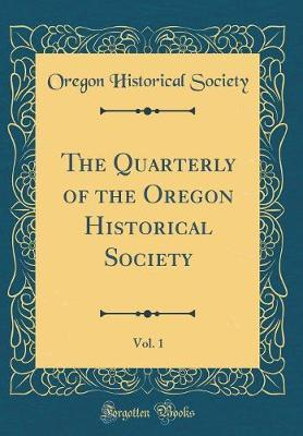 The Quarterly of the Oregon Historical Society, Vol. 1 (Classic Reprint) by Oregon Historical Society