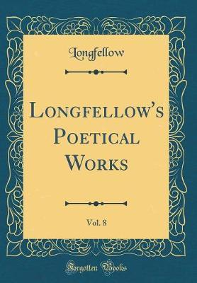 Longfellow's Poetical Works, Vol. 8 (Classic Reprint) by Longfellow Longfellow