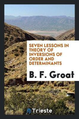 Seven Lessons in Theory of Inversions of Order and Determinants by B. F. Groat