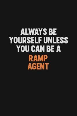 Always Be Yourself Unless You Can Be A Ramp Agent by Camila Cooper