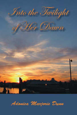Into the Twilight of Her Dawn by Adonica Marjorie Dunn