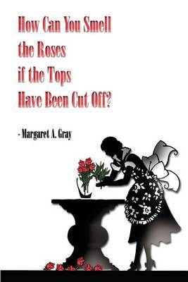 How Can You Smell the Roses If the Tops Have Been Cut off? by Margaret A. Gray