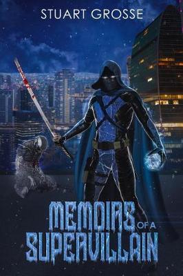 Memoirs of a Supervillain by Stuart R Grosse
