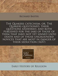 The Quakers Catechism, Or, the Quakers Questioned, Their Questions Answered, and Both Published for the Sake of Those of Them That Have Not Yet Sinned Unto Death and of Those Ungrounded Novices That Are Most in Danger of Their Seduction (1657) by Richard Baxter