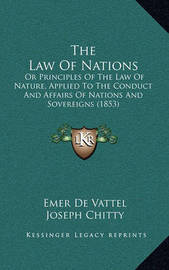 The Law of Nations: Or Principles of the Law of Nature, Applied to the Conduct and Affairs of Nations and Sovereigns (1853) by Emer De Vattel
