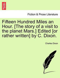 Fifteen Hundred Miles an Hour. [The Story of a Visit to the Planet Mars.] Edited [Or Rather Written] by C. Dixon. by Charles Dixon