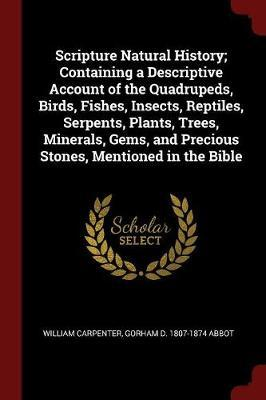 Scripture Natural History; Containing a Descriptive Account of the Quadrupeds, Birds, Fishes, Insects, Reptiles, Serpents, Plants, Trees, Minerals, Gems, and Precious Stones, Mentioned in the Bible by William Carpenter image