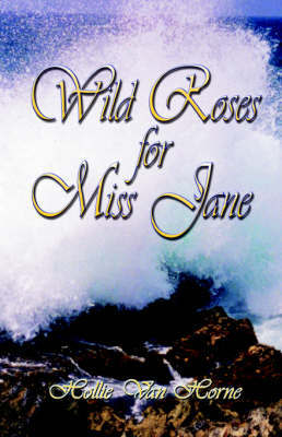 Wild Roses for Miss Jane by Hollie, Jane Van Horne
