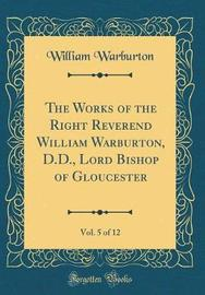 The Works of the Right Reverend William Warburton, D.D., Lord Bishop of Gloucester, Vol. 5 of 12 (Classic Reprint) by William Warburton image