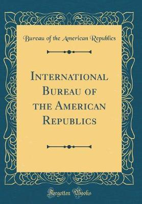 International Bureau of the American Republics (Classic Reprint) by Bureau Of the American Republics