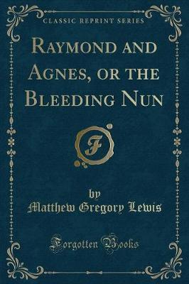 Raymond and Agnes, or the Bleeding Nun (Classic Reprint) by Matthew Gregory Lewis