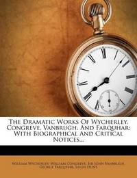 The Dramatic Works of Wycherley, Congreve, Vanbrugh, and Farquhar: With Biographical and Critical Notices... by Professor William Wycherley