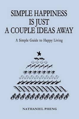 Simple Happiness Is Just a Couple Ideas Away: A Simple Guide to Happy Living by nathaniel pheng