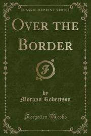 Over the Border (Classic Reprint) by Morgan Robertson