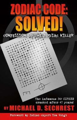 Zodiac Code: Solved! Confession of the Zodiac Killer by Michael D Sechrest