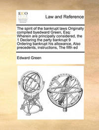 The Spirit of the Bankrupt Laws Originally Compiled Byedward Green, Esq by Edward Green