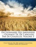 Dictionnaire Des Jardiniers ...: Ouvrage Tr. de L'Anglois, Par de Chazelles, Volume 3 by Philip Miller