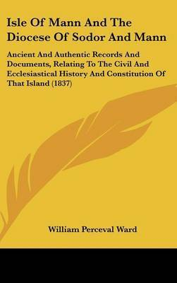 Isle Of Mann And The Diocese Of Sodor And Mann: Ancient And Authentic Records And Documents, Relating To The Civil And Ecclesiastical History And Constitution Of That Island (1837) by William Perceval Ward
