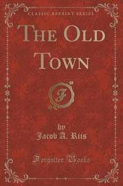The Old Town (Classic Reprint) by Jacob A Riis