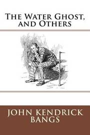 The Water Ghost, and Others by John Kendrick Bangs